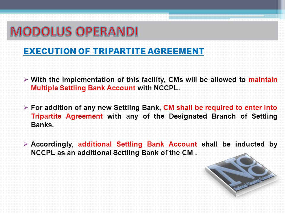 EXECUTION OF TRIPARTITE AGREEMENT  With the implementation of this facility, CMs will be allowed to maintain Multiple Settling Bank Account with NCCPL.