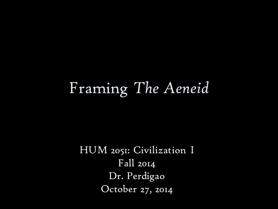 Framing The Aeneid HUM 2051: Civilization I Fall 2014 Dr. Perdigao October 27, 2014