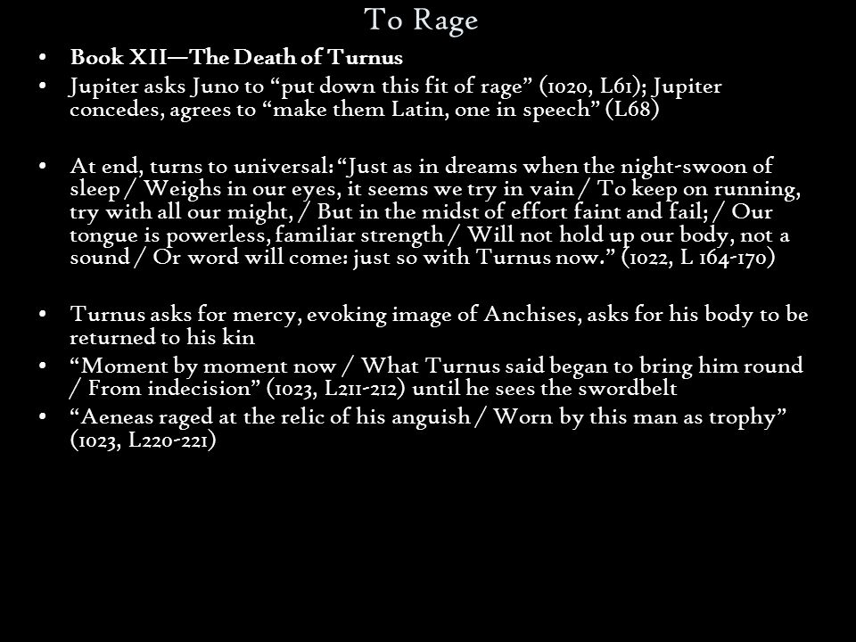 To Rage Book XII—The Death of Turnus Jupiter asks Juno to put down this fit of rage (1020, L61); Jupiter concedes, agrees to make them Latin, one in speech (L68) At end, turns to universal: Just as in dreams when the night-swoon of sleep / Weighs in our eyes, it seems we try in vain / To keep on running, try with all our might, / But in the midst of effort faint and fail; / Our tongue is powerless, familiar strength / Will not hold up our body, not a sound / Or word will come: just so with Turnus now. (1022, L 164-170) Turnus asks for mercy, evoking image of Anchises, asks for his body to be returned to his kin Moment by moment now / What Turnus said began to bring him round / From indecision (1023, L211-212) until he sees the swordbelt Aeneas raged at the relic of his anguish / Worn by this man as trophy (1023, L220-221)