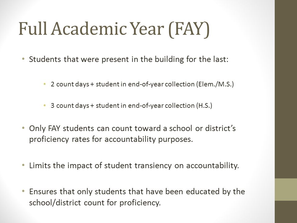 Full Academic Year (FAY) Students that were present in the building for the last: 2 count days + student in end-of-year collection (Elem./M.S.) 3 count days + student in end-of-year collection (H.S.) Only FAY students can count toward a school or district's proficiency rates for accountability purposes.