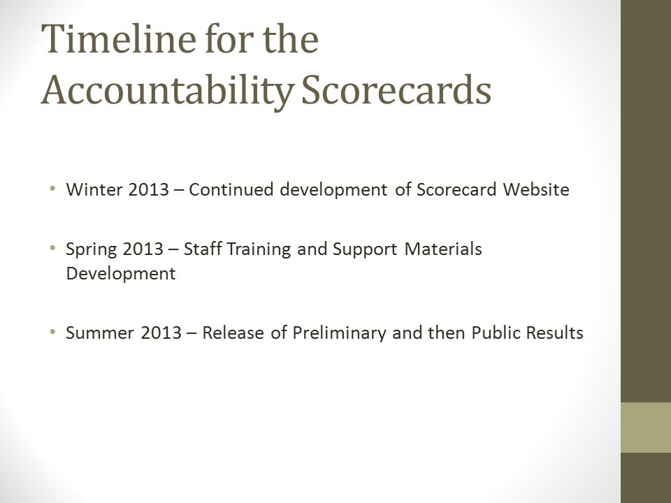 Timeline for the Accountability Scorecards Winter 2013 – Continued development of Scorecard Website Spring 2013 – Staff Training and Support Materials Development Summer 2013 – Release of Preliminary and then Public Results