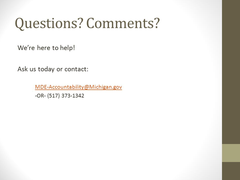 Questions? Comments? We're here to help! Ask us today or contact: MDE-Accountability@Michigan.gov -OR- (517) 373-1342