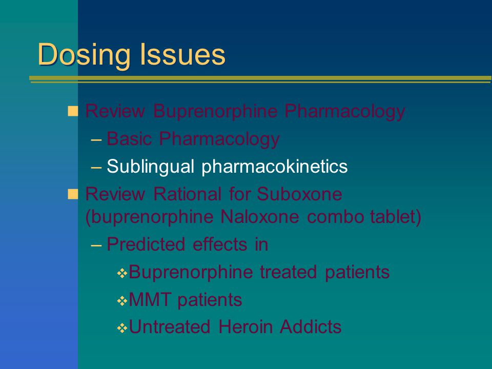 Dosing Issues Review Buprenorphine Pharmacology –Basic Pharmacology –Sublingual pharmacokinetics Review Rational for Suboxone (buprenorphine Naloxone combo tablet) –Predicted effects in  Buprenorphine treated patients  MMT patients  Untreated Heroin Addicts
