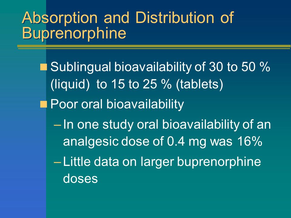 Absorption and Distribution of Buprenorphine Sublingual bioavailability of 30 to 50 % (liquid) to 15 to 25 % (tablets) Poor oral bioavailability –In one study oral bioavailability of an analgesic dose of 0.4 mg was 16% –Little data on larger buprenorphine doses
