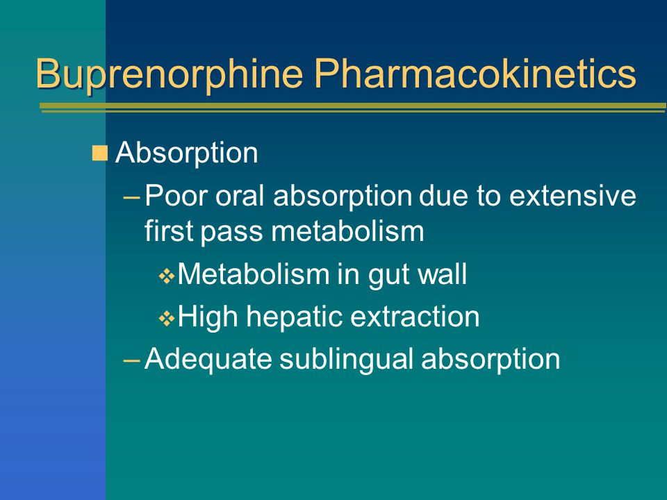 Buprenorphine Pharmacokinetics Absorption –Poor oral absorption due to extensive first pass metabolism  Metabolism in gut wall  High hepatic extraction –Adequate sublingual absorption