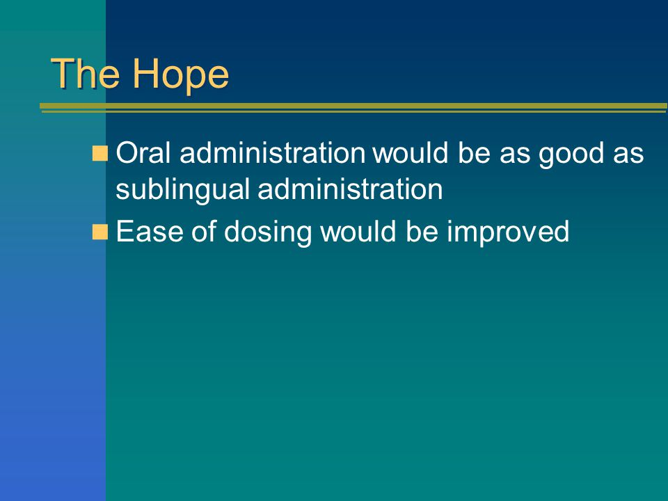 The Hope Oral administration would be as good as sublingual administration Ease of dosing would be improved