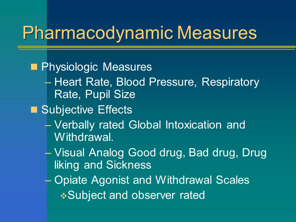 Pharmacodynamic Measures Physiologic Measures –Heart Rate, Blood Pressure, Respiratory Rate, Pupil Size Subjective Effects –Verbally rated Global Intoxication and Withdrawal.