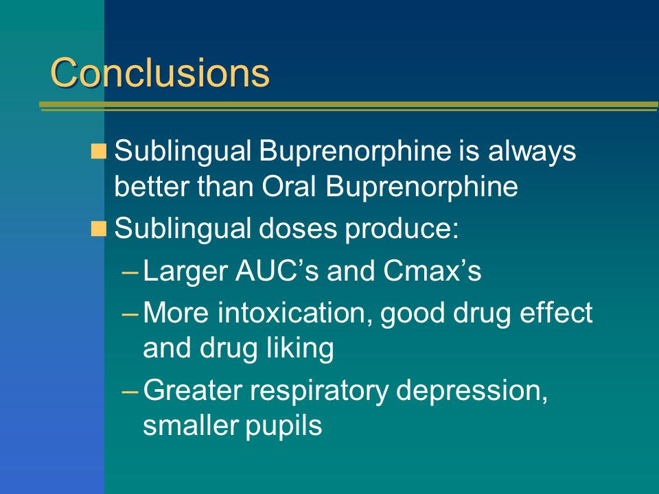 Conclusions Sublingual Buprenorphine is always better than Oral Buprenorphine Sublingual doses produce: –Larger AUC's and Cmax's –More intoxication, good drug effect and drug liking –Greater respiratory depression, smaller pupils