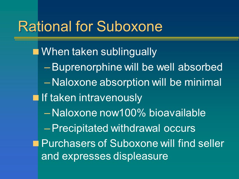 Rational for Suboxone When taken sublingually –Buprenorphine will be well absorbed –Naloxone absorption will be minimal If taken intravenously –Naloxone now100% bioavailable –Precipitated withdrawal occurs Purchasers of Suboxone will find seller and expresses displeasure