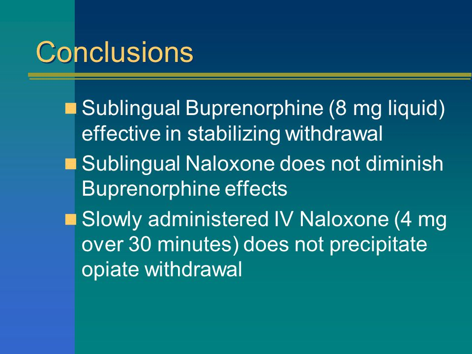 Conclusions Sublingual Buprenorphine (8 mg liquid) effective in stabilizing withdrawal Sublingual Naloxone does not diminish Buprenorphine effects Slowly administered IV Naloxone (4 mg over 30 minutes) does not precipitate opiate withdrawal