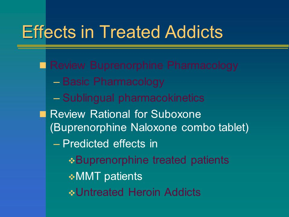 Effects in Treated Addicts Review Buprenorphine Pharmacology –Basic Pharmacology –Sublingual pharmacokinetics Review Rational for Suboxone (Buprenorphine Naloxone combo tablet) –Predicted effects in  Buprenorphine treated patients  MMT patients  Untreated Heroin Addicts