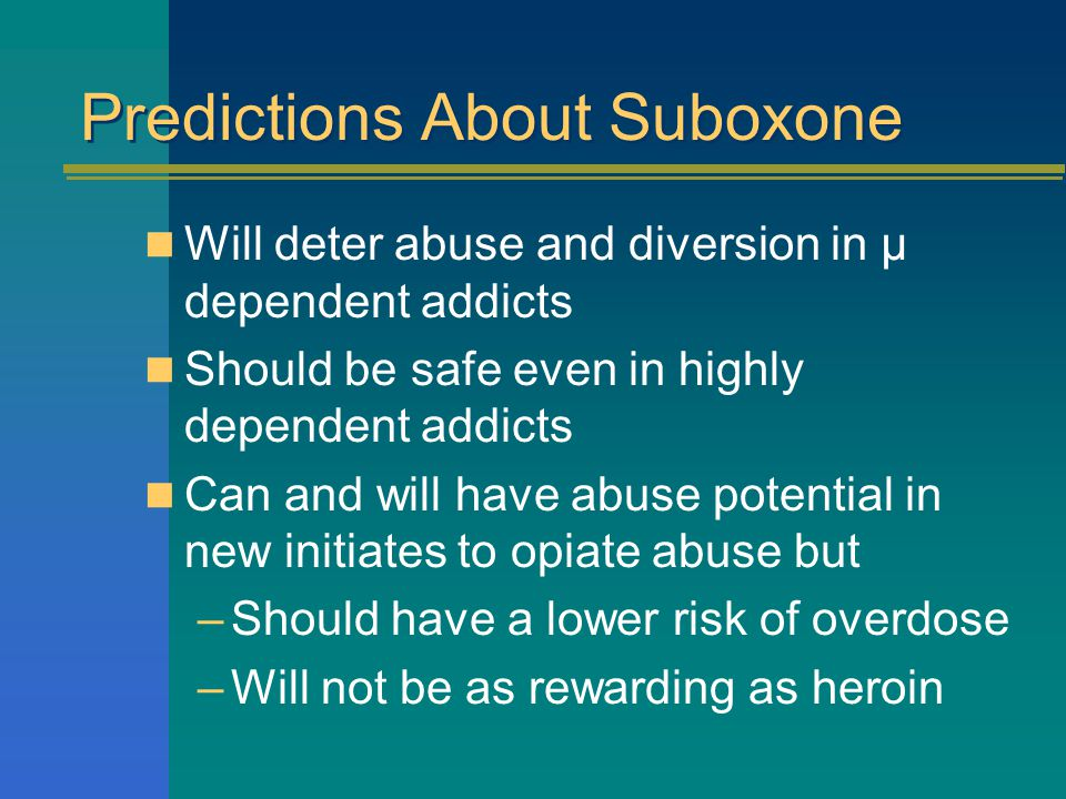 Predictions About Suboxone Will deter abuse and diversion in µ dependent addicts Should be safe even in highly dependent addicts Can and will have abuse potential in new initiates to opiate abuse but –Should have a lower risk of overdose –Will not be as rewarding as heroin
