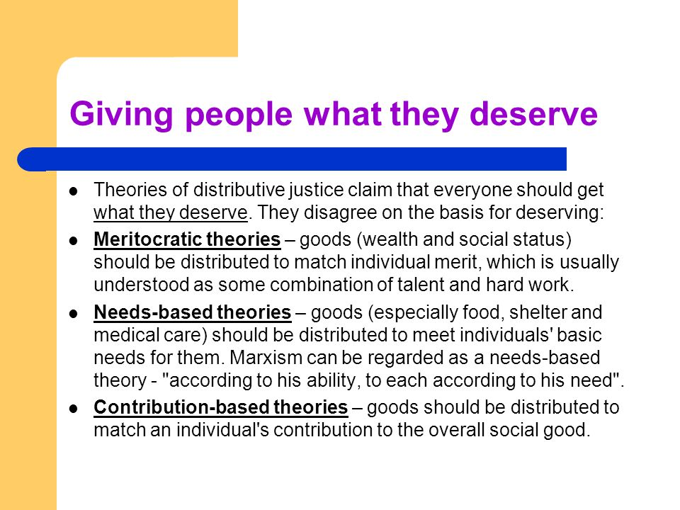 Giving people what they deserve Theories of distributive justice claim that everyone should get what they deserve. They disagree on the basis for dese