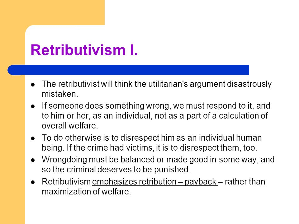 Retributivism I. The retributivist will think the utilitarian's argument disastrously mistaken. If someone does something wrong, we must respond to it