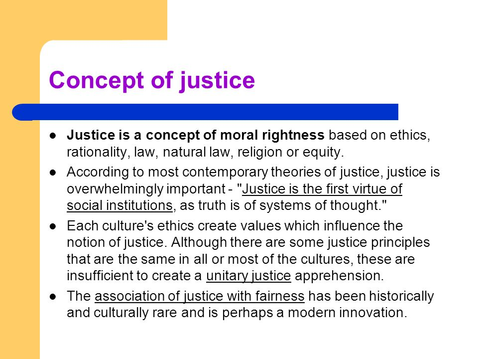 Concept of justice Justice is a concept of moral rightness based on ethics, rationality, law, natural law, religion or equity. According to most conte