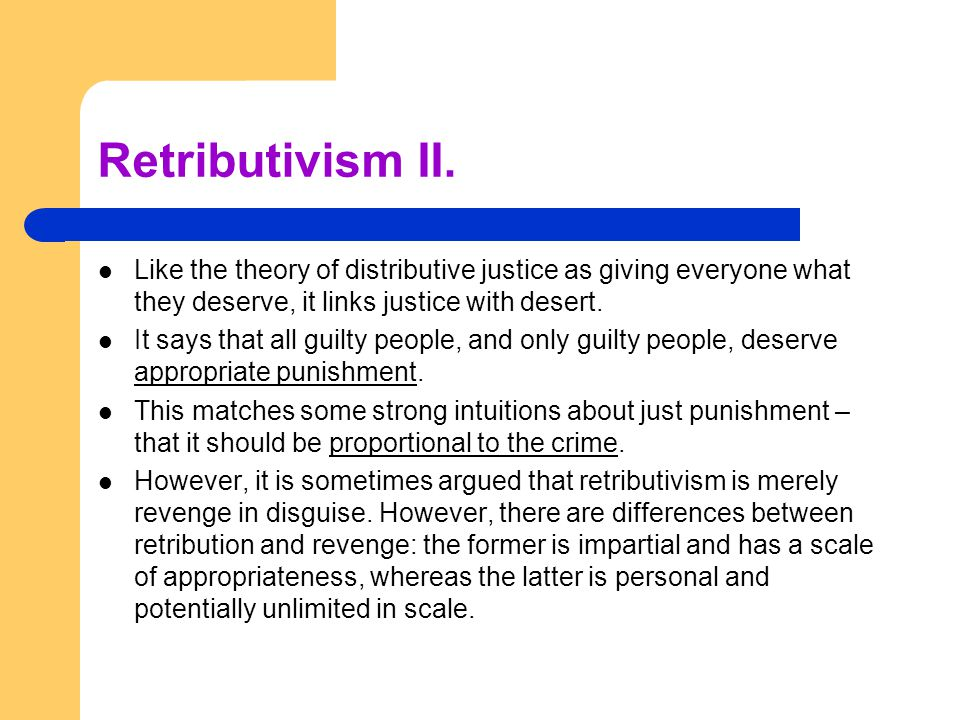 Retributivism II. Like the theory of distributive justice as giving everyone what they deserve, it links justice with desert. It says that all guilty