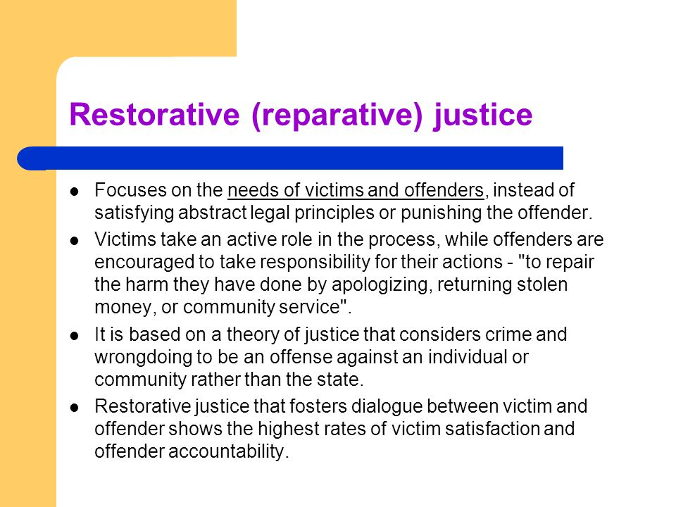 Restorative (reparative) justice Focuses on the needs of victims and offenders, instead of satisfying abstract legal principles or punishing the offen