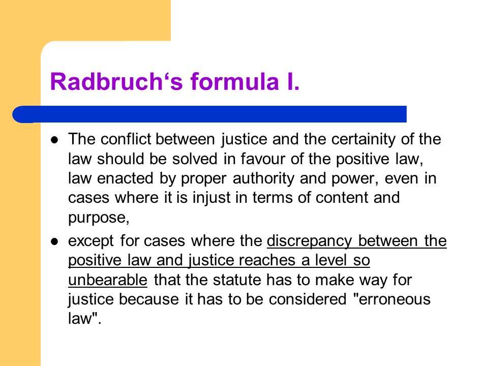 Radbruch's formula I. The conflict between justice and the certainity of the law should be solved in favour of the positive law, law enacted by proper