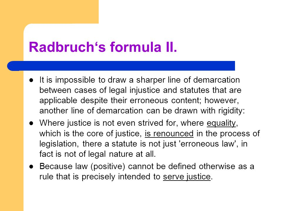 Radbruch's formula II. It is impossible to draw a sharper line of demarcation between cases of legal injustice and statutes that are applicable despit