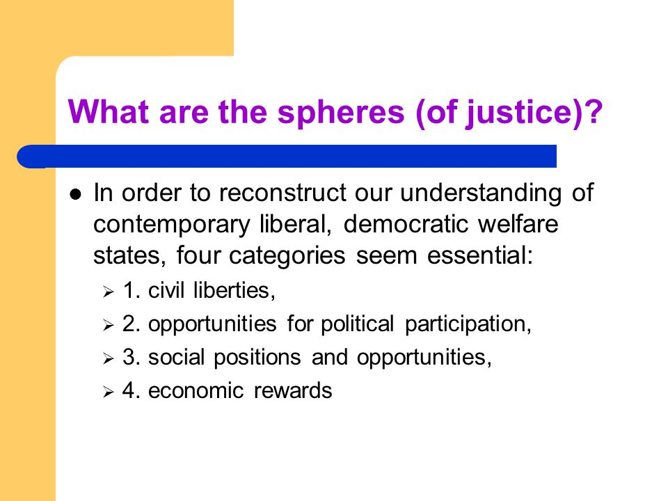 What are the spheres (of justice)? In order to reconstruct our understanding of contemporary liberal, democratic welfare states, four categories seem