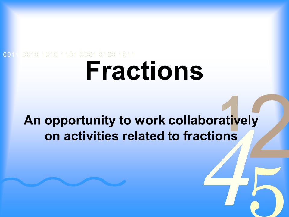 Fractions An opportunity to work collaboratively on activities related to fractions