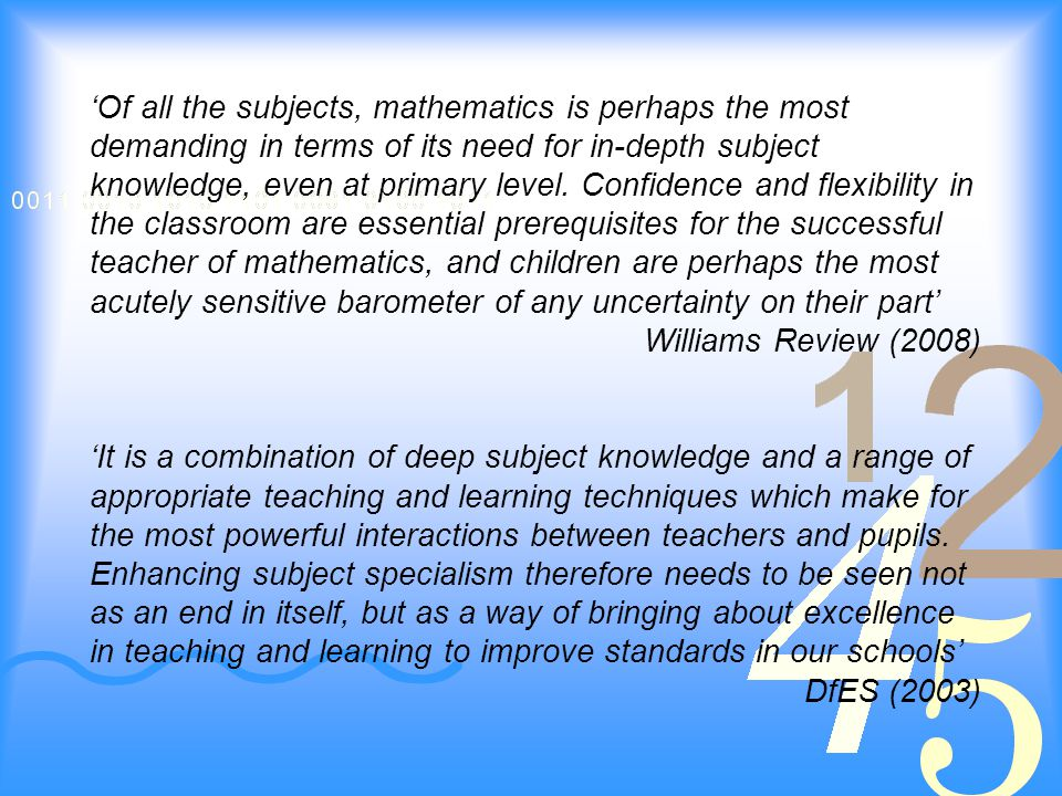 'Of all the subjects, mathematics is perhaps the most demanding in terms of its need for in-depth subject knowledge, even at primary level.