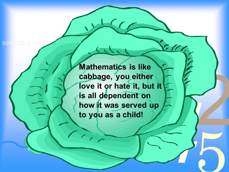 Mathematics is like cabbage, you either love it or hate it, but it is all dependent on how it was served up to you as a child!