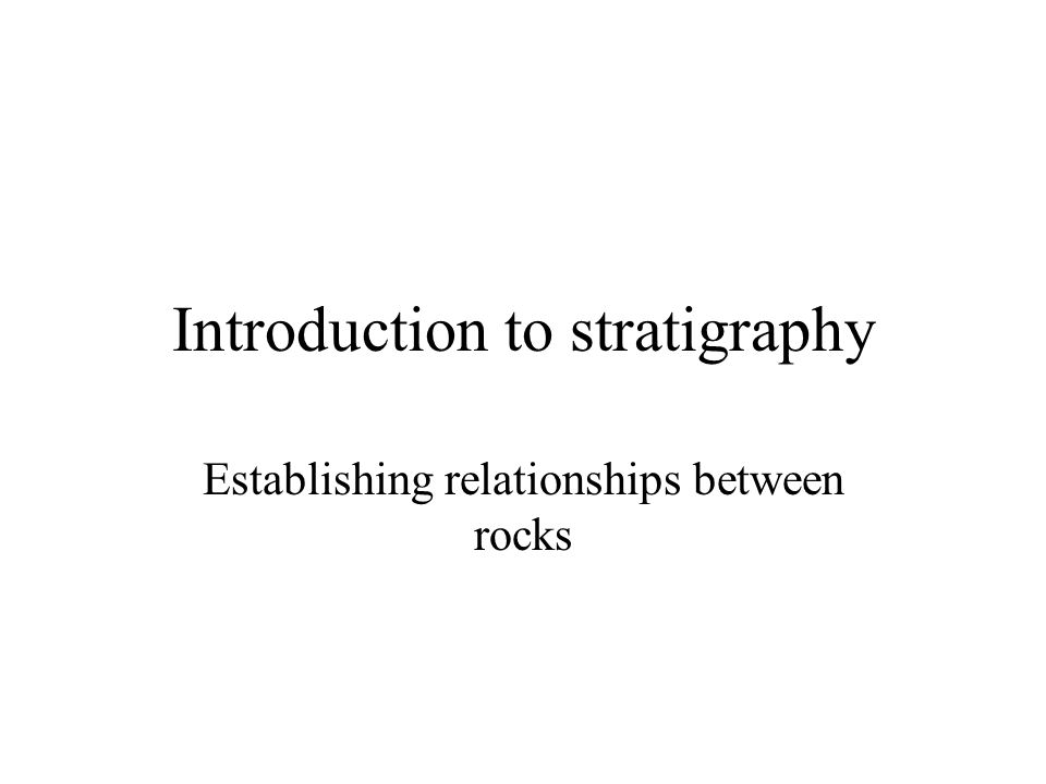 Introduction to stratigraphy Establishing relationships between rocks