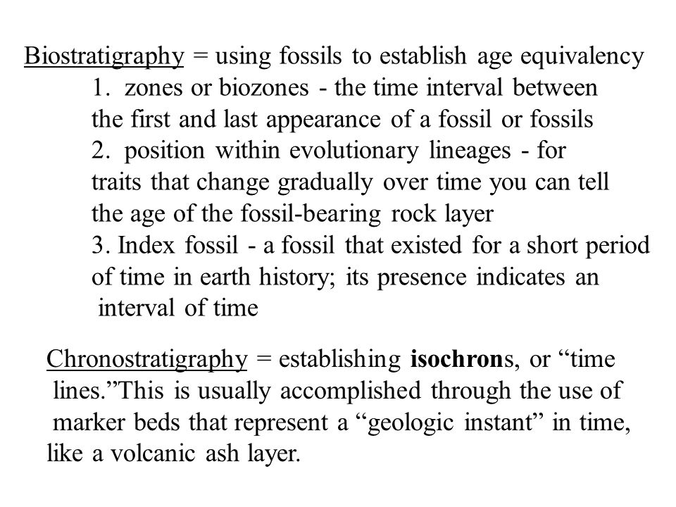 Biostratigraphy = using fossils to establish age equivalency 1. zones or biozones - the time interval between the first and last appearance of a fossi