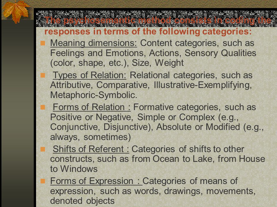 The psychosemantic method consists in coding the responses in terms of the following categories: Meaning dimensions: Content categories, such as Feelings and Emotions, Actions, Sensory Qualities (color, shape, etc.), Size, Weight Types of Relation: Relational categories, such as Attributive, Comparative, Illustrative-Exemplifying, Metaphoric-Symbolic.