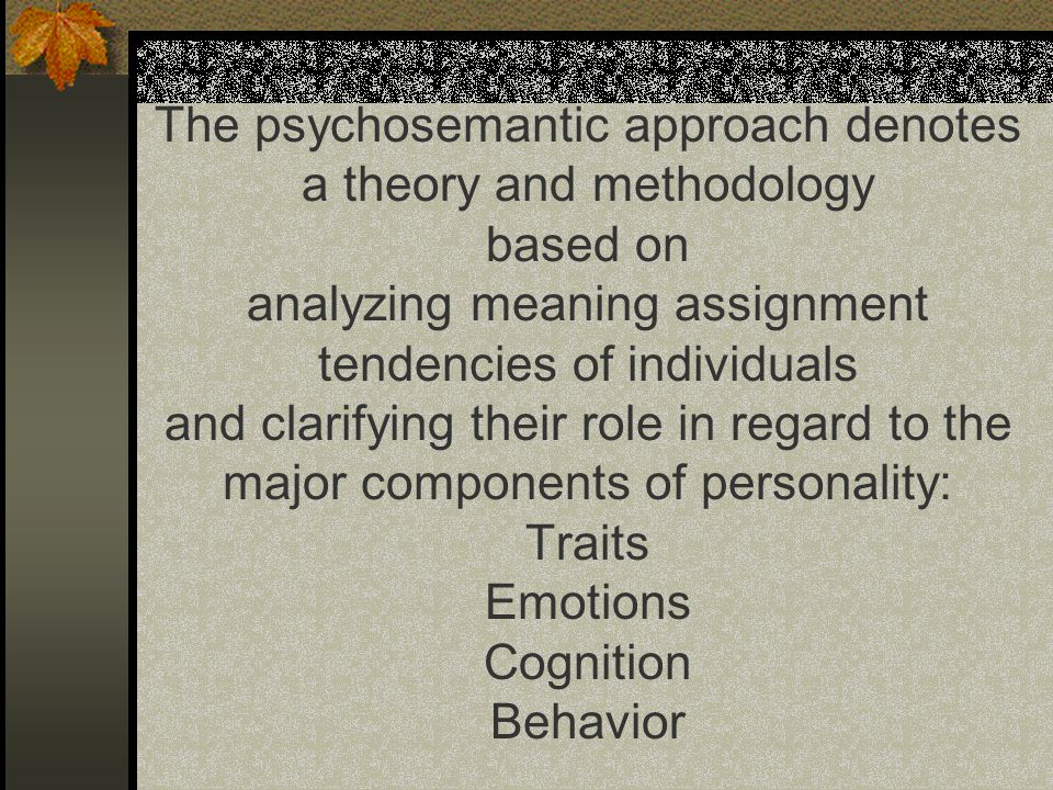 The psychosemantic approach denotes a theory and methodology based on analyzing meaning assignment tendencies of individuals and clarifying their role