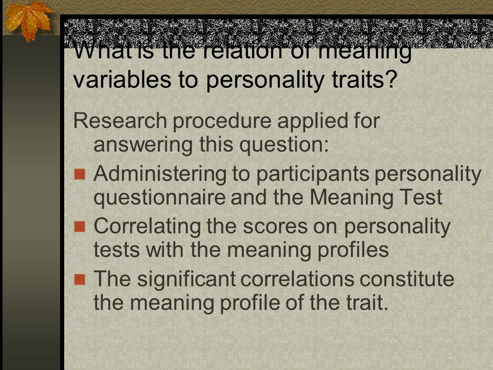 What is the relation of meaning variables to personality traits? Research procedure applied for answering this question: Administering to participants