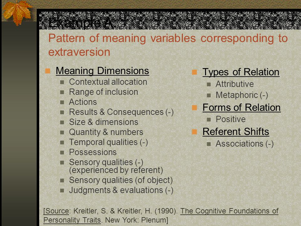 Example A: Pattern of meaning variables corresponding to extraversion Meaning Dimensions Contextual allocation Range of inclusion Actions Results & Consequences (-) Size & dimensions Quantity & numbers Temporal qualities (-) Possessions Sensory qualities (-) (experienced by referent) Sensory qualities (of object) Judgments & evaluations (-) Types of Relation Attributive Metaphoric (-) Forms of Relation Positive Referent Shifts Associations (-) [Source: Kreitler, S.