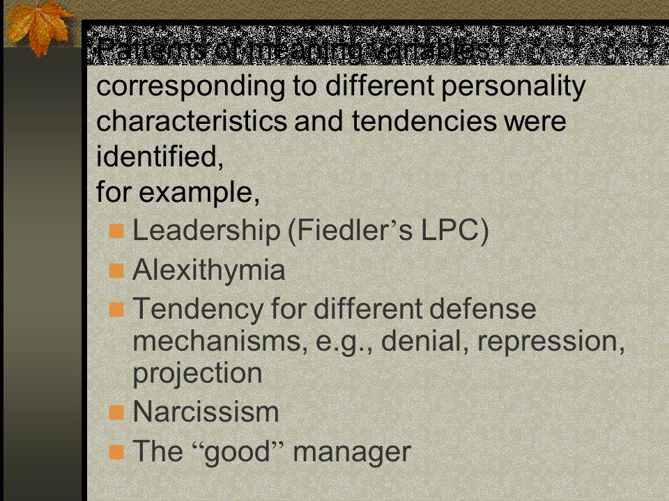 Patterns of meaning variables corresponding to different personality characteristics and tendencies were identified, for example, Leadership (Fiedler ' s LPC) Alexithymia Tendency for different defense mechanisms, e.g., denial, repression, projection Narcissism The good manager