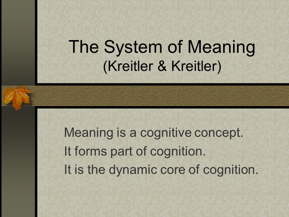 The System of Meaning (Kreitler & Kreitler) Meaning is a cognitive concept. It forms part of cognition. It is the dynamic core of cognition.
