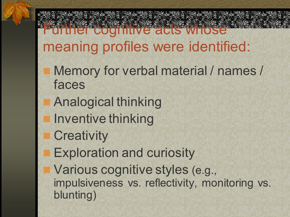 Further cognitive acts whose meaning profiles were identified: Memory for verbal material / names / faces Analogical thinking Inventive thinking Creativity Exploration and curiosity Various cognitive styles (e.g., impulsiveness vs.