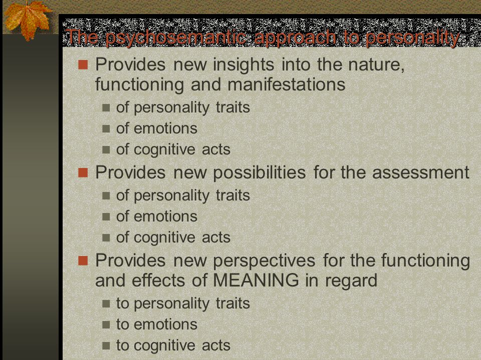 The psychosemantic approach to personality Provides new insights into the nature, functioning and manifestations of personality traits of emotions of cognitive acts Provides new possibilities for the assessment of personality traits of emotions of cognitive acts Provides new perspectives for the functioning and effects of MEANING in regard to personality traits to emotions to cognitive acts