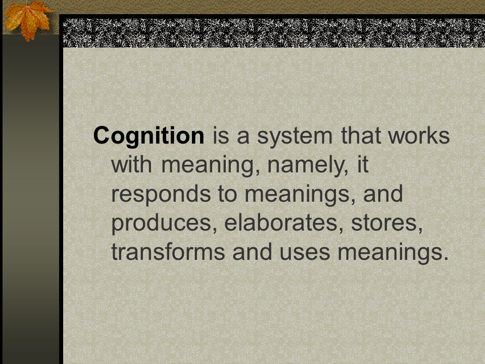 Cognition is a system that works with meaning, namely, it responds to meanings, and produces, elaborates, stores, transforms and uses meanings.