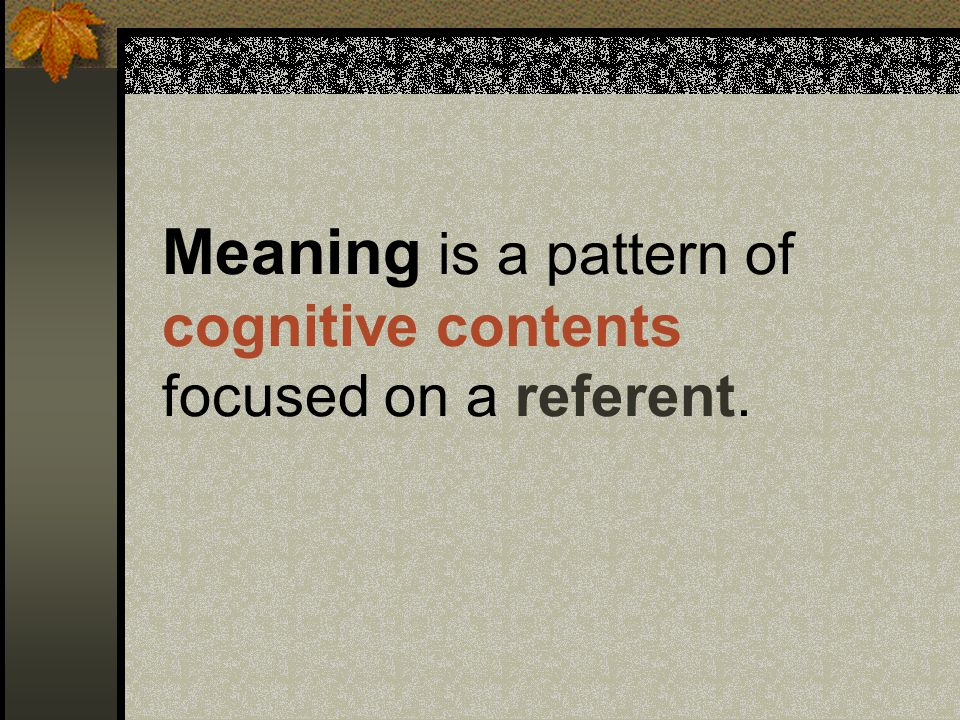 Meaning is a pattern of cognitive contents focused on a referent.
