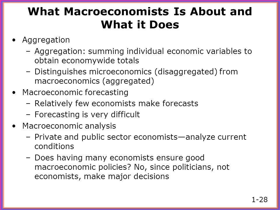 What Macroeconomists Is About and What it Does Aggregation –Aggregation: summing individual economic variables to obtain economywide totals –Distingui