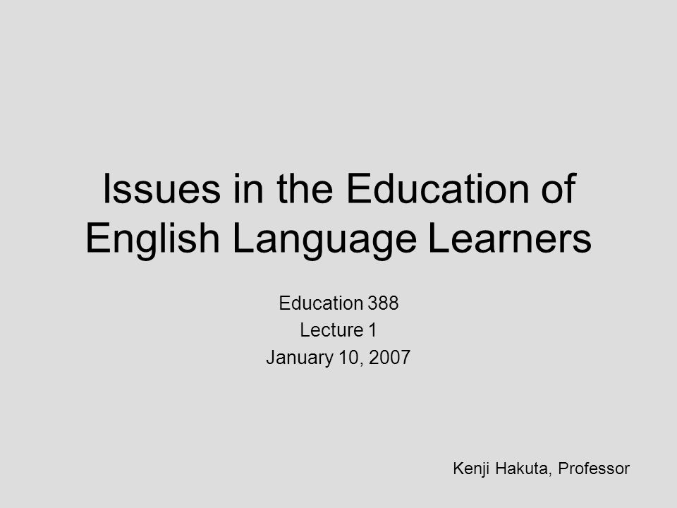 Issues in the Education of English Language Learners Education 388 Lecture 1 January 10, 2007 Kenji Hakuta, Professor