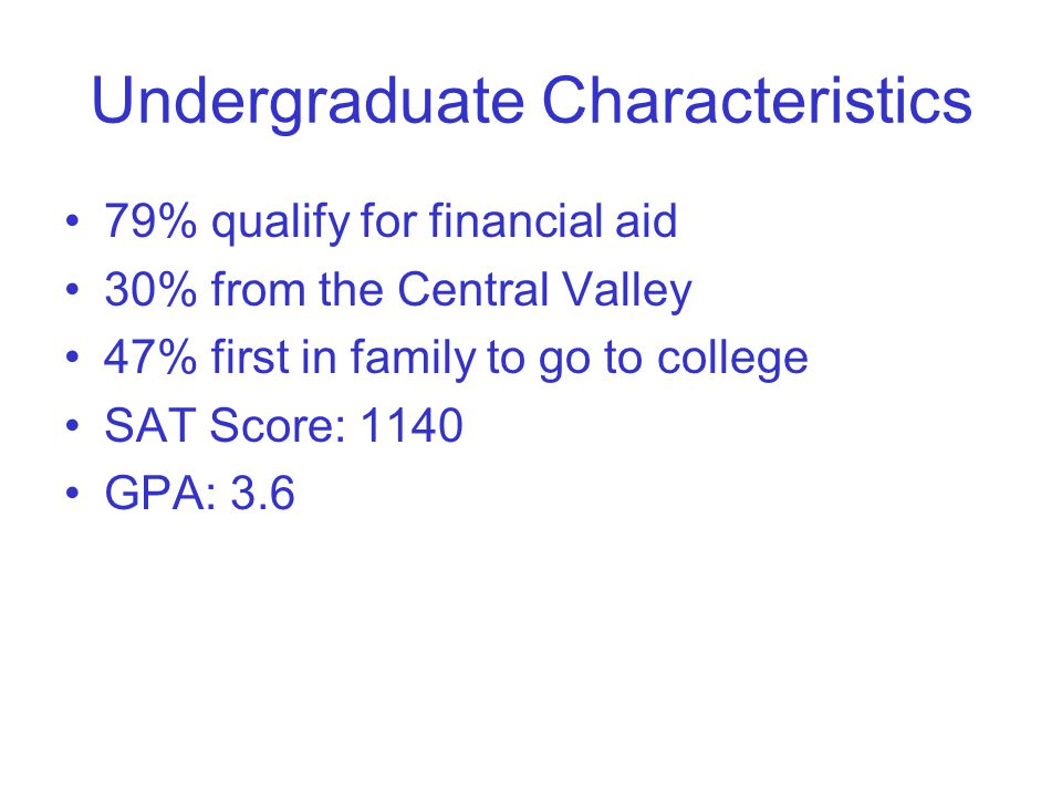 Undergraduate Characteristics 79% qualify for financial aid 30% from the Central Valley 47% first in family to go to college SAT Score: 1140 GPA: 3.6