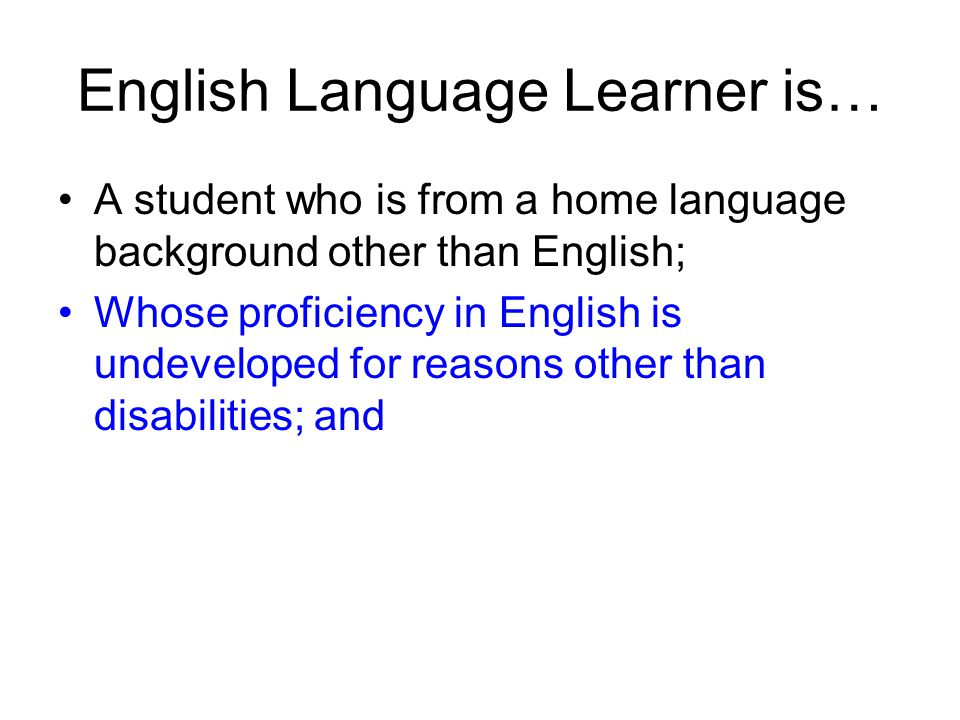 English Language Learner is… A student who is from a home language background other than English; Whose proficiency in English is undeveloped for reas