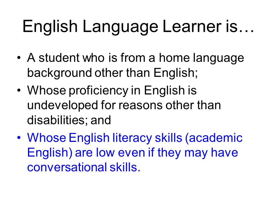 English Language Learner is… A student who is from a home language background other than English; Whose proficiency in English is undeveloped for reasons other than disabilities; and Whose English literacy skills (academic English) are low even if they may have conversational skills.