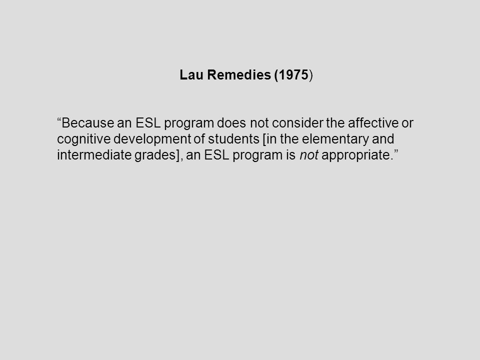 Lau Remedies (1975) Because an ESL program does not consider the affective or cognitive development of students [in the elementary and intermediate grades], an ESL program is not appropriate.