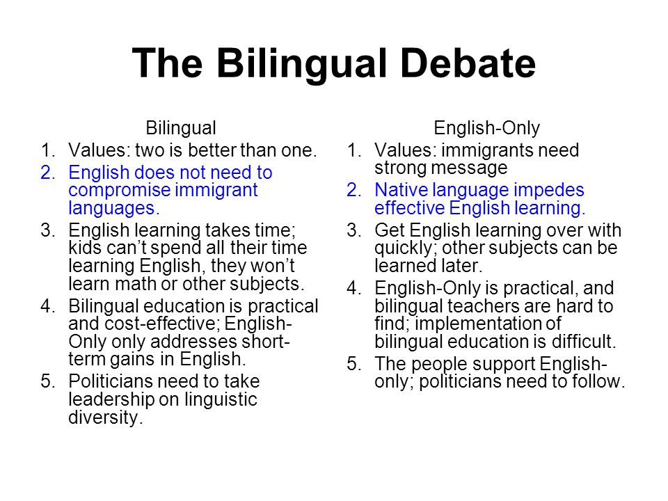 The Bilingual Debate Bilingual 1.Values: two is better than one. 2.English does not need to compromise immigrant languages. 3.English learning takes t