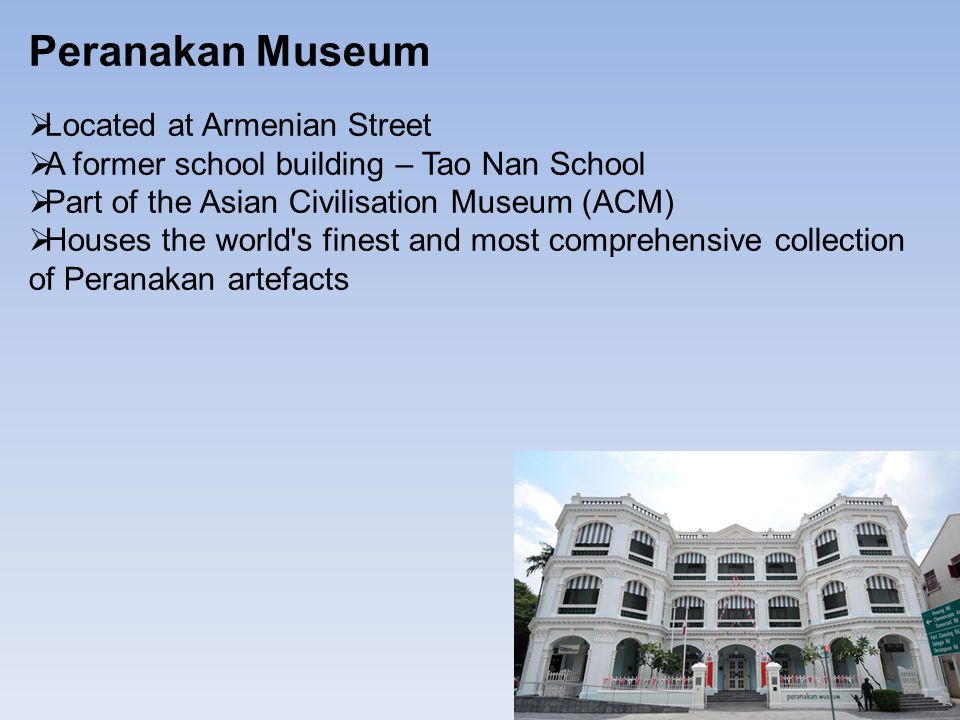 Peranakan Museum  Located at Armenian Street  A former school building – Tao Nan School  Part of the Asian Civilisation Museum (ACM)  Houses the world s finest and most comprehensive collection of Peranakan artefacts