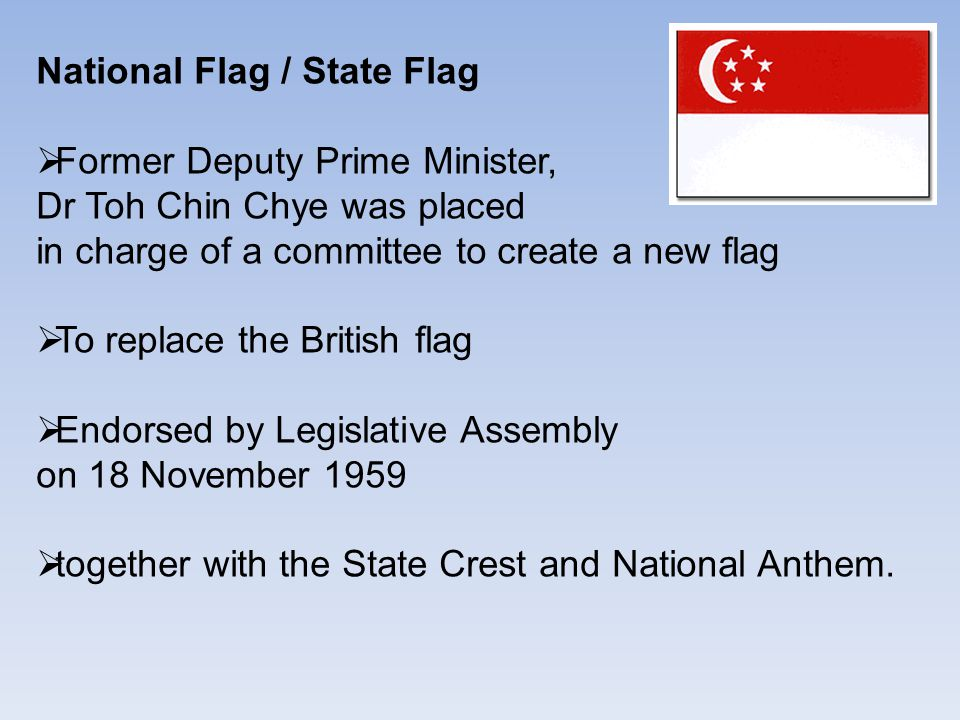 National Flag / State Flag  Former Deputy Prime Minister, Dr Toh Chin Chye was placed in charge of a committee to create a new flag  To replace the British flag  Endorsed by Legislative Assembly on 18 November 1959  together with the State Crest and National Anthem.