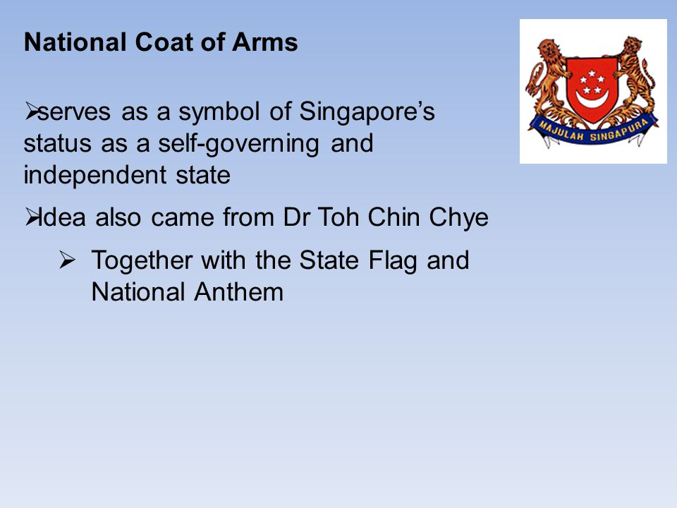 National Coat of Arms  serves as a symbol of Singapore's status as a self-governing and independent state  Idea also came from Dr Toh Chin Chye  Together with the State Flag and National Anthem