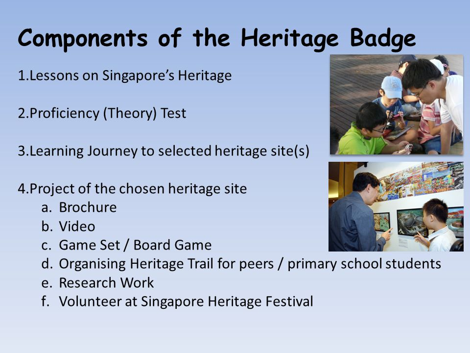 Components of the Heritage Badge 1.Lessons on Singapore's Heritage 2.Proficiency (Theory) Test 3.Learning Journey to selected heritage site(s) 4.Project of the chosen heritage site a.Brochure b.Video c.Game Set / Board Game d.Organising Heritage Trail for peers / primary school students e.Research Work f.Volunteer at Singapore Heritage Festival